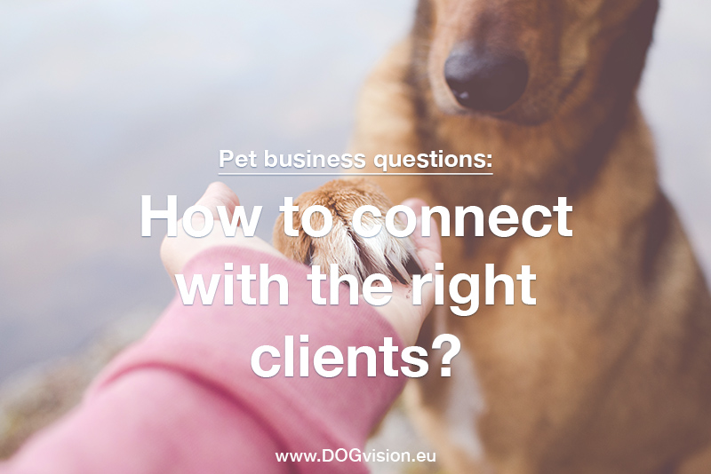 Pet business questions: How to connect with the right clients? www.DOGvision.eu